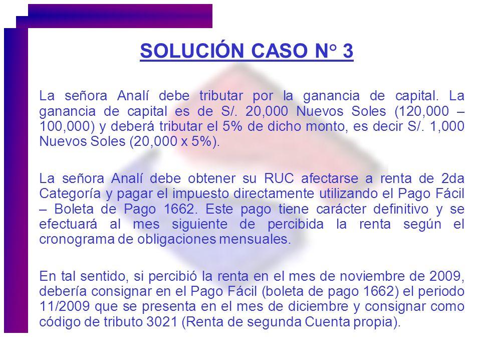 SOLUCIÓN CASO N° 3 La señora Analí debe tributar por la ganancia de capital. La ganancia de capital es de S/. 20,000 Nuevos Soles (120,000 – 100,000)