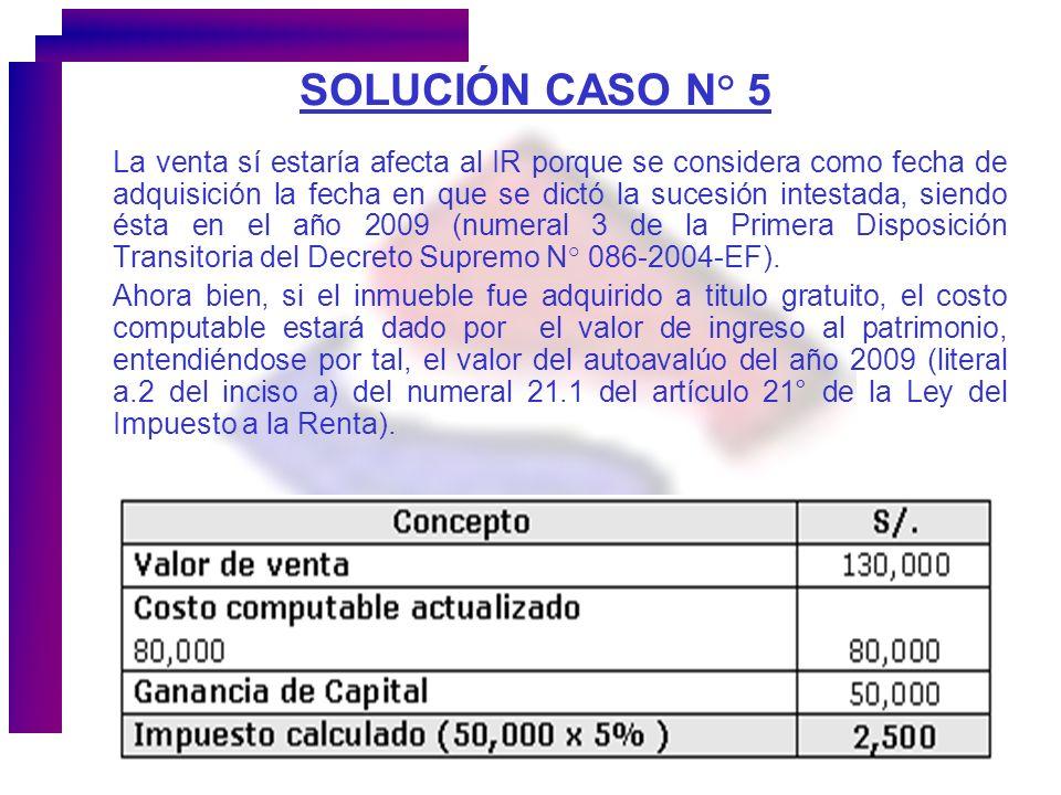 SOLUCIÓN CASO N° 5 La venta sí estaría afecta al IR porque se considera como fecha de adquisición la fecha en que se dictó la sucesión intestada, sien