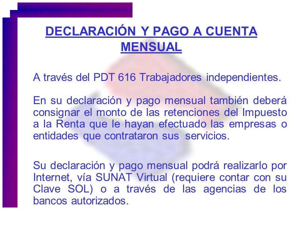 DECLARACIÓN Y PAGO A CUENTA MENSUAL A través del PDT 616 Trabajadores independientes. En su declaración y pago mensual también deberá consignar el mon