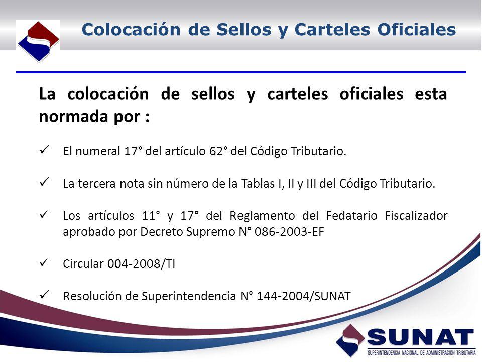 Colocación de Sellos y Carteles Oficiales La colocación de sellos y carteles oficiales esta normada por : El numeral 17° del artículo 62° del Código Tributario.