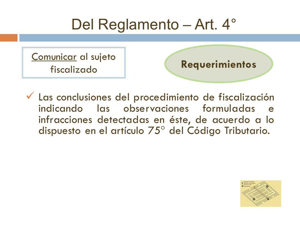 Del Reglamento – Art. 4° Requerimientos Comunicar al sujeto fiscalizado Las conclusiones del procedimiento de fiscalización indicando las observacione