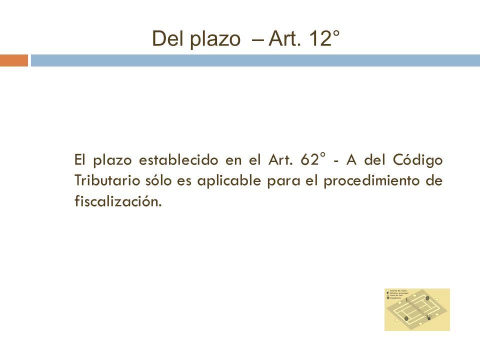 Del plazo – Art. 12° El plazo establecido en el Art. 62° - A del Código Tributario sólo es aplicable para el procedimiento de fiscalización.