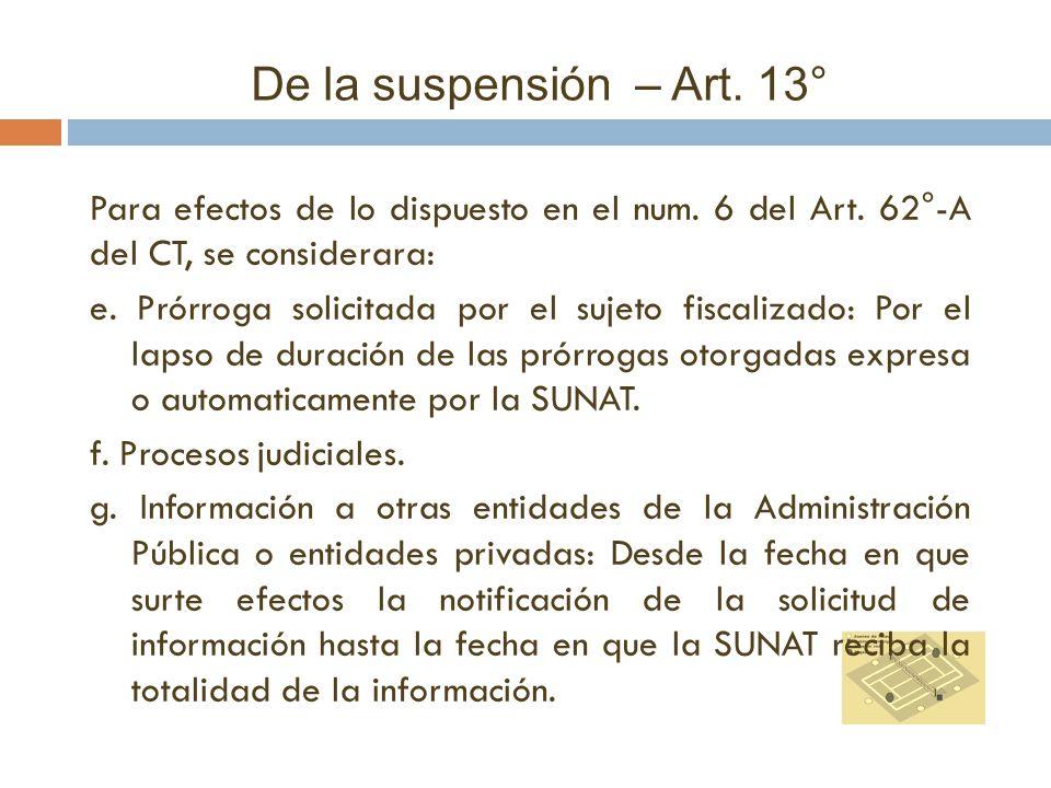 De la suspensión – Art. 13° Para efectos de lo dispuesto en el num. 6 del Art. 62°-A del CT, se considerara: e. Prórroga solicitada por el sujeto fisc