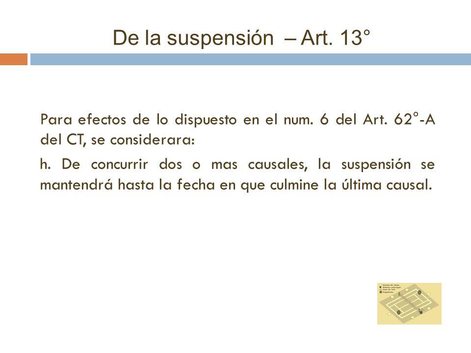 De la suspensión – Art. 13° Para efectos de lo dispuesto en el num. 6 del Art. 62°-A del CT, se considerara: h. De concurrir dos o mas causales, la su