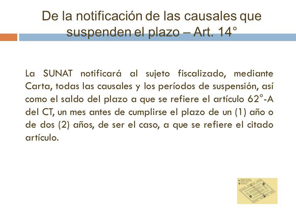 De la notificación de las causales que suspenden el plazo – Art. 14° La SUNAT notificará al sujeto fiscalizado, mediante Carta, todas las causales y l