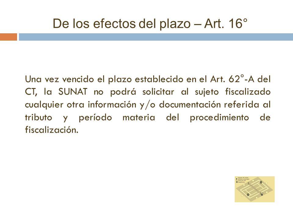 De los efectos del plazo – Art. 16° Una vez vencido el plazo establecido en el Art. 62°-A del CT, la SUNAT no podrá solicitar al sujeto fiscalizado cu