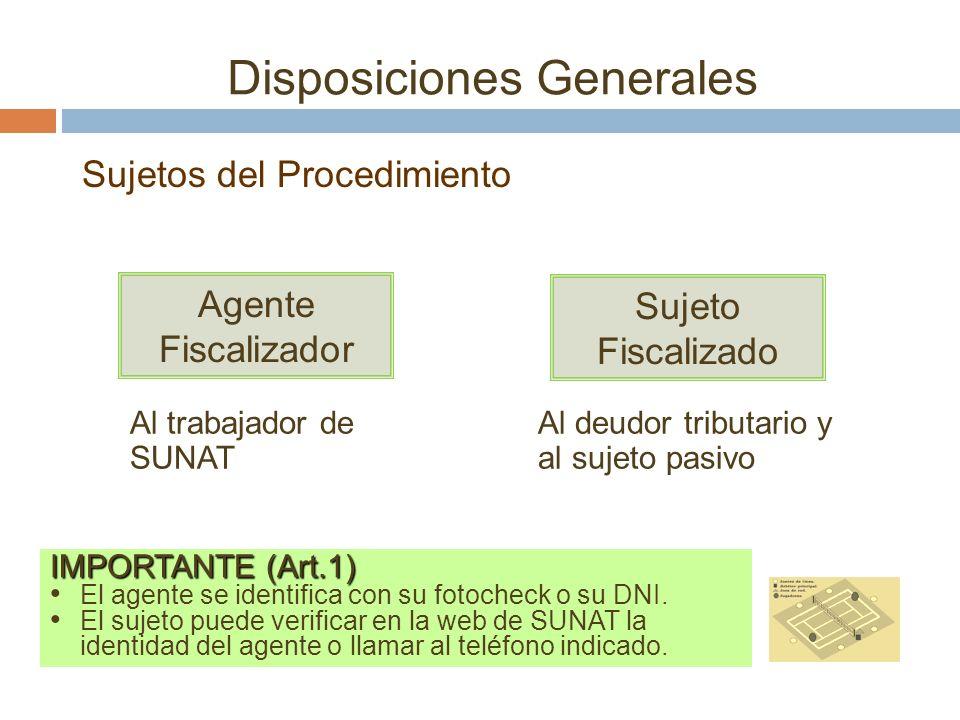 Disposiciones Generales Agente Fiscalizador Sujeto Fiscalizado Al trabajador de SUNAT Al deudor tributario y al sujeto pasivo IMPORTANTE (Art.1) El ag