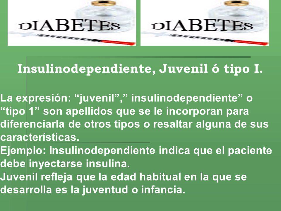 Insulinodependiente, Juvenil ó tipo I. La expresión: juvenil, insulinodependiente o tipo 1 son apellidos que se le incorporan para diferenciarla de ot