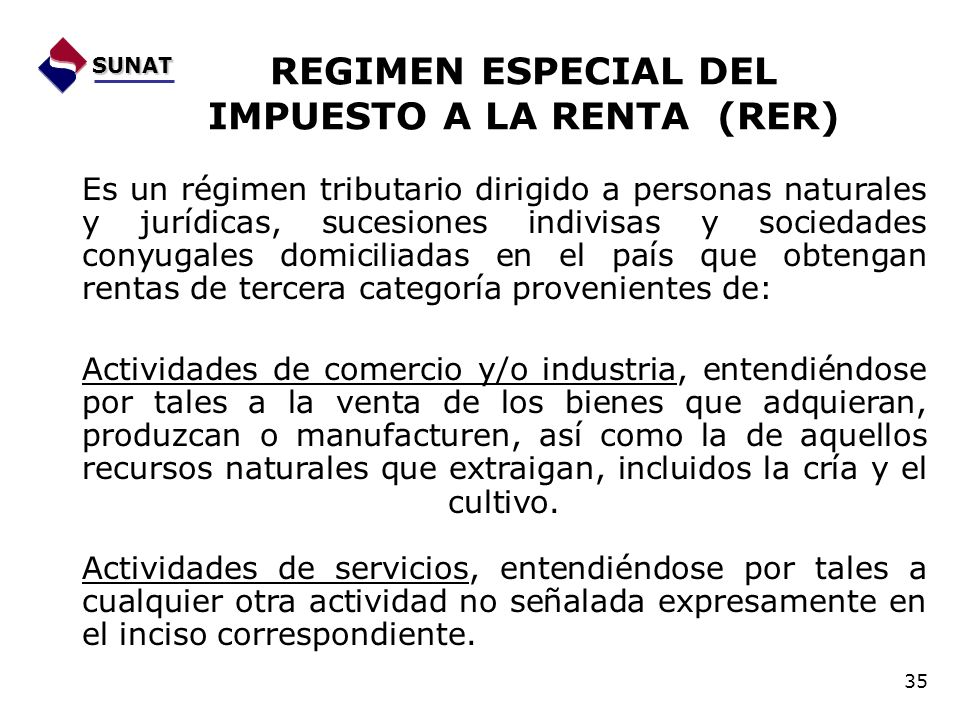 REGIMEN ESPECIAL DEL IMPUESTO A LA RENTA (RER) Es un régimen tributario dirigido a personas naturales y jurídicas, sucesiones indivisas y sociedades c