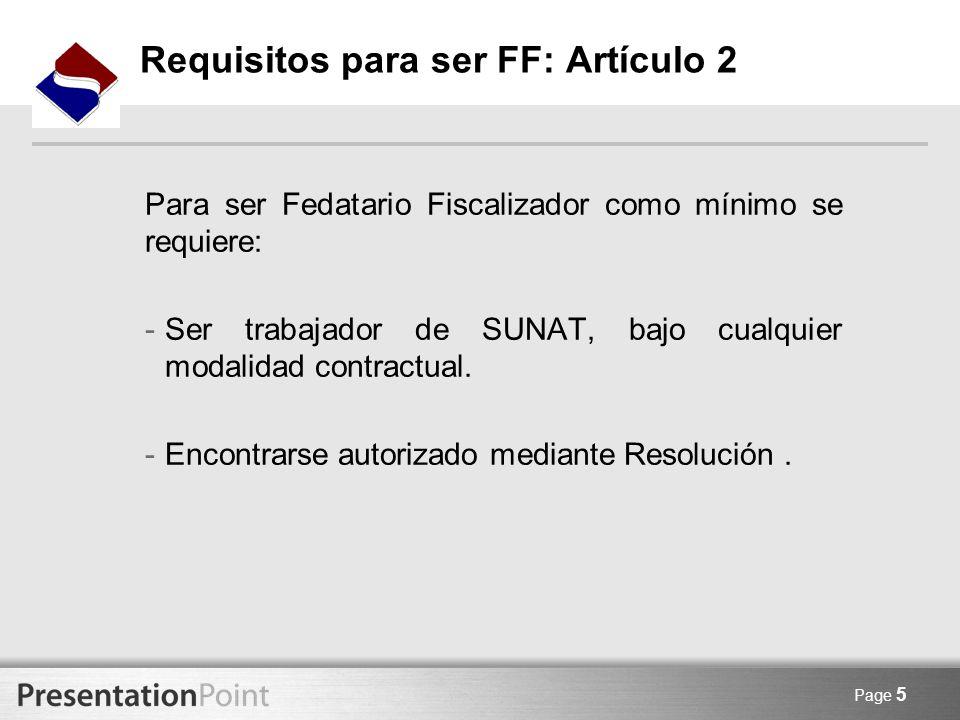 Page 5 Requisitos para ser FF: Artículo 2 Para ser Fedatario Fiscalizador como mínimo se requiere: -Ser trabajador de SUNAT, bajo cualquier modalidad