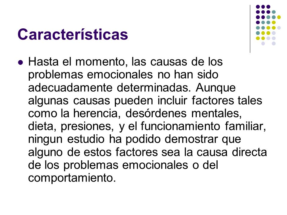 Algunas de las características y comportamientos típicos de los niños con problemas emocionales incluyen: La hiperactividad (la falta de atención, impulsividad); Agresiones/un comportamiento que puede resultar en heridas propias; Retraimiento (falta de iniciar intercambios con los demás; el retiro de los intercambios sociales; temores o ansiedades excesivas); Inmadurez (el niño llora en ocasiones inapropiadas; temperamento; habilidad inadecuada de adaptación);