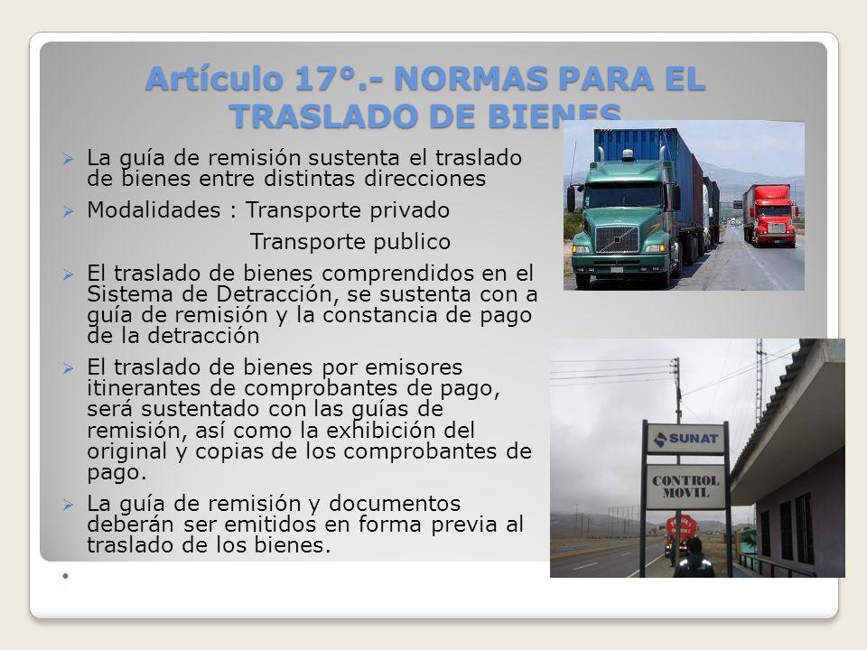 Artículo 17°.- NORMAS PARA EL TRASLADO DE BIENES La guía de remisión sustenta el traslado de bienes entre distintas direcciones Modalidades : Transpor