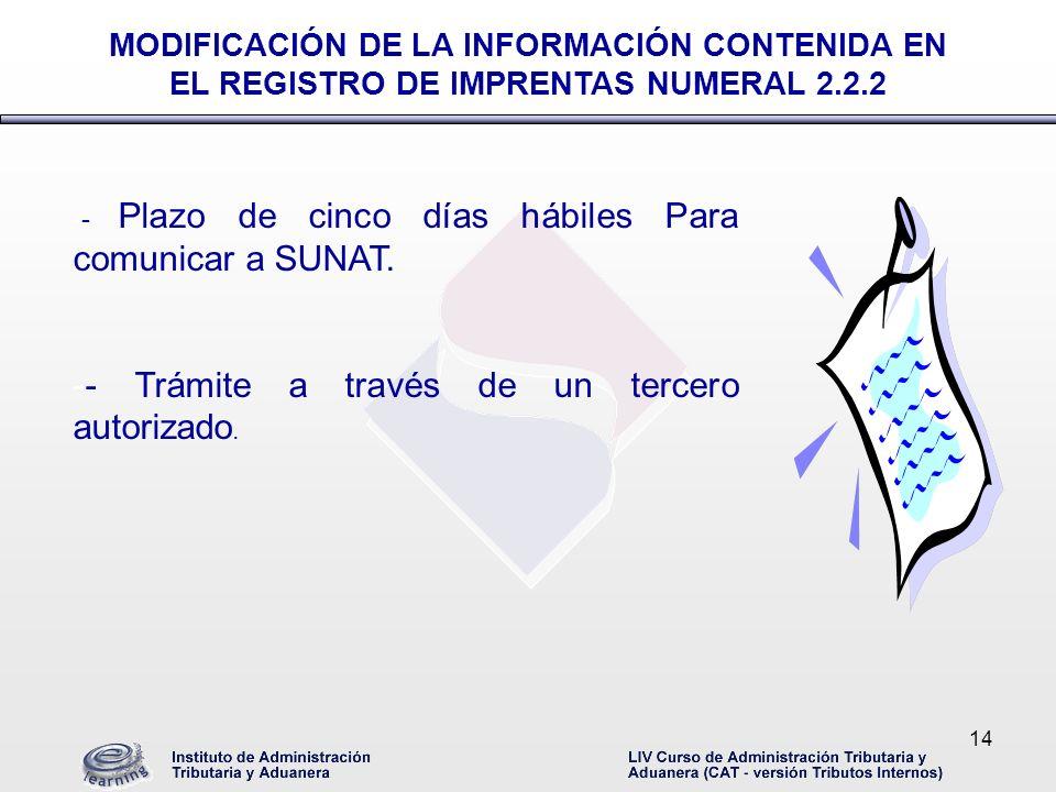14 -- Plazo de cinco días hábiles Para comunicar a SUNAT. -- Trámite a través de un tercero autorizado. MODIFICACIÓN DE LA INFORMACIÓN CONTENIDA EN EL