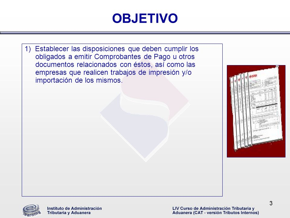 3 OBJETIVO 1) Establecer las disposiciones que deben cumplir los obligados a emitir Comprobantes de Pago u otros documentos relacionados con éstos, as