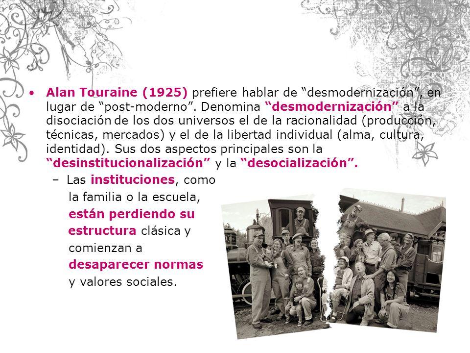 Alan Touraine (1925) prefiere hablar de desmodernización, en lugar de post-moderno. Denomina desmodernización a la disociación de los dos universos el