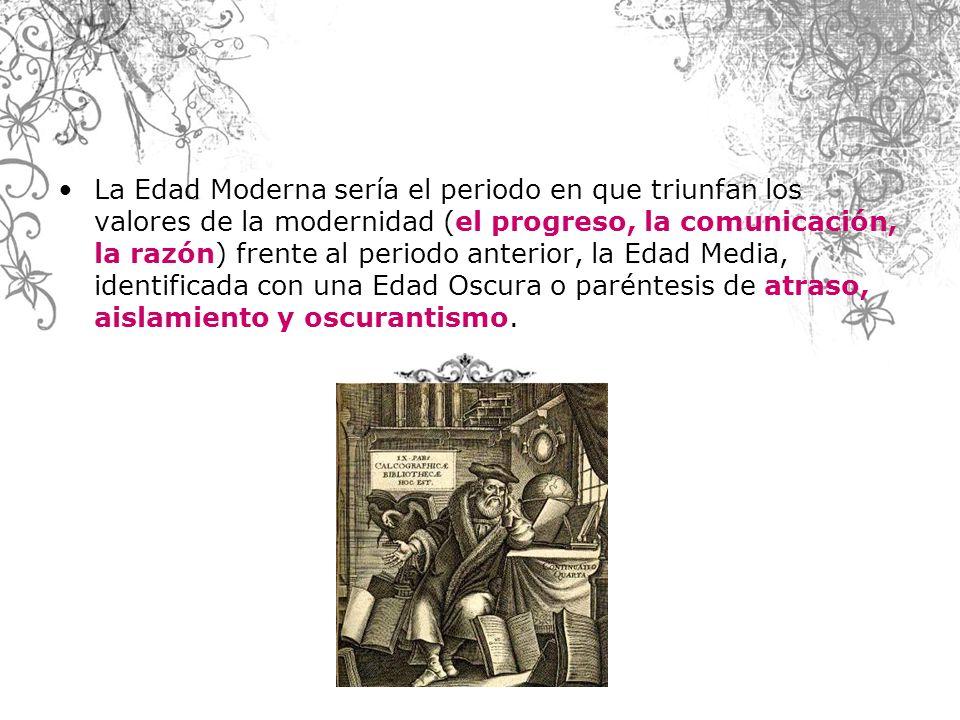 La Edad Moderna sería el periodo en que triunfan los valores de la modernidad (el progreso, la comunicación, la razón) frente al periodo anterior, la