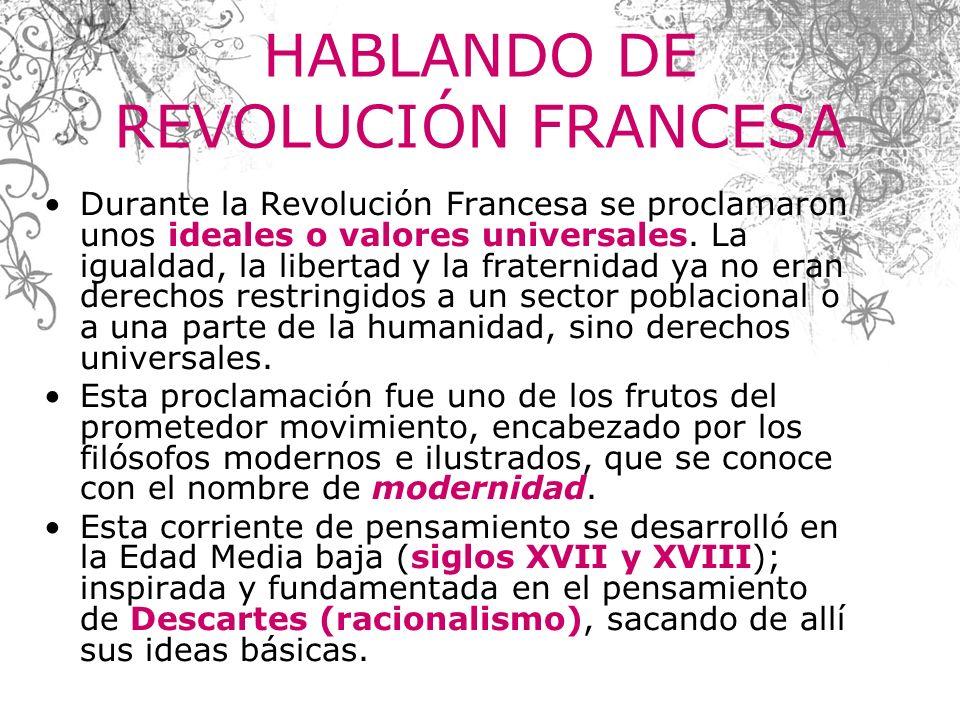 HABLANDO DE REVOLUCIÓN FRANCESA Durante la Revolución Francesa se proclamaron unos ideales o valores universales. La igualdad, la libertad y la frater