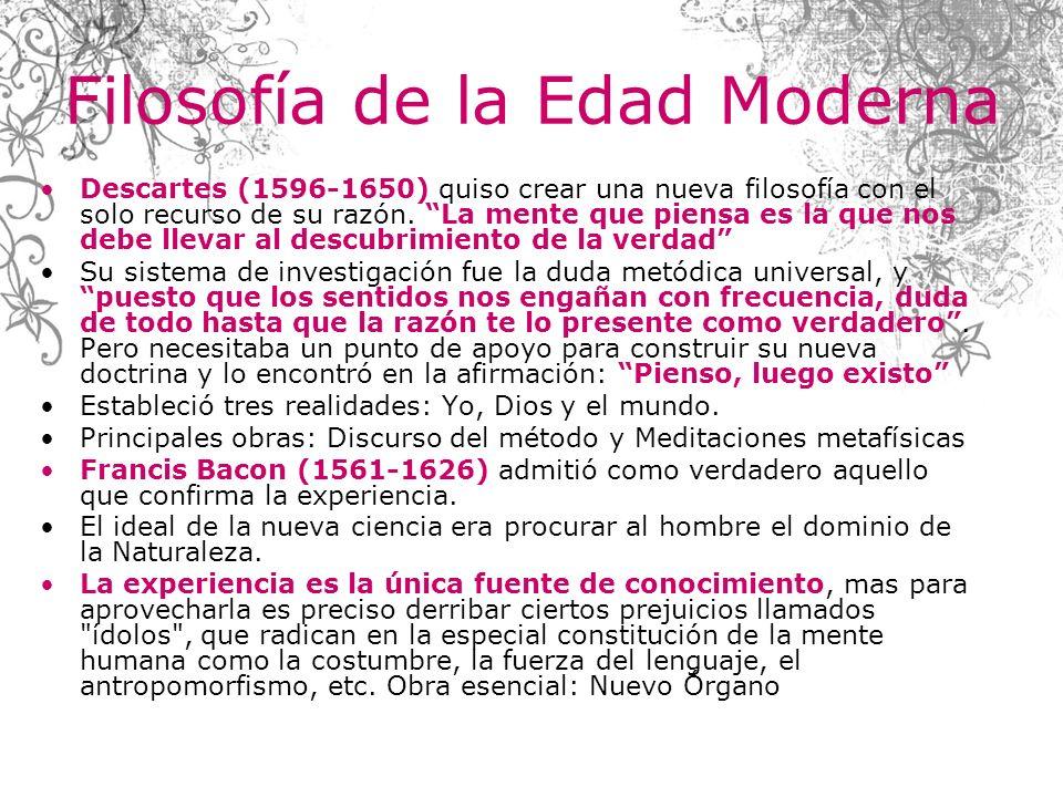 Filosofía de la Edad Moderna Descartes (1596-1650) quiso crear una nueva filosofía con el solo recurso de su razón. La mente que piensa es la que nos