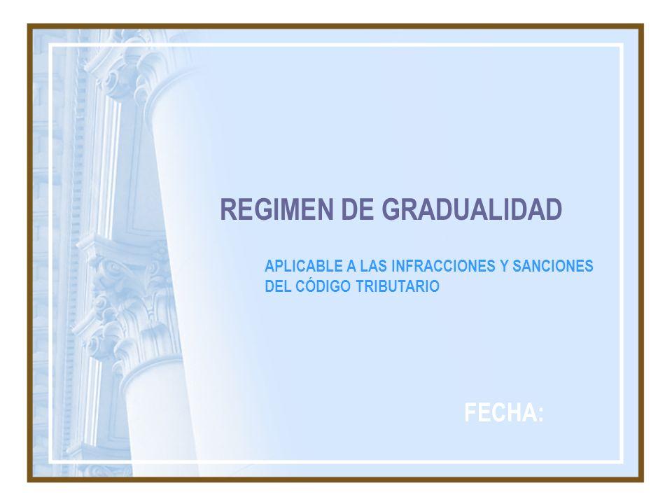 REGIMEN DE GRADUALIDAD APLICABLE A LAS INFRACCIONES Y SANCIONES DEL CÓDIGO TRIBUTARIO FECHA: