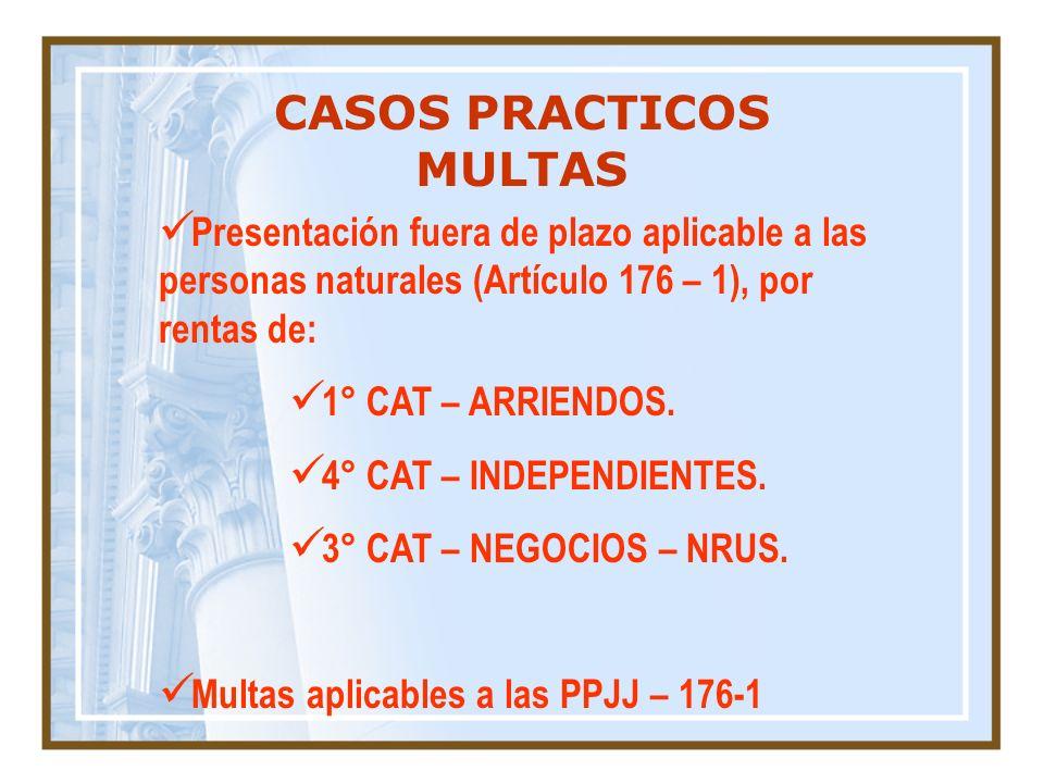 CASOS PRACTICOS MULTAS Presentación fuera de plazo aplicable a las personas naturales (Artículo 176 – 1), por rentas de: 1° CAT – ARRIENDOS. 4° CAT –