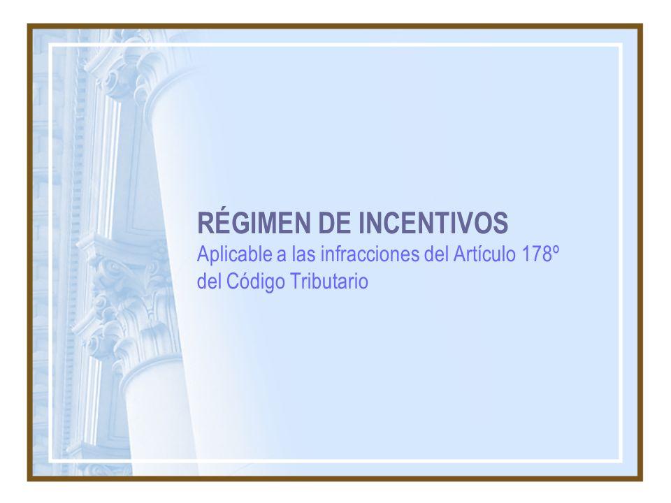 RÉGIMEN DE INCENTIVOS Aplicable a las infracciones del Artículo 178º del Código Tributario