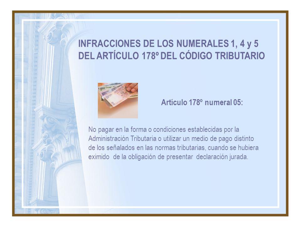 INFRACCIONES DE LOS NUMERALES 1, 4 y 5 DEL ARTÍCULO 178º DEL CÓDIGO TRIBUTARIO No pagar en la forma o condiciones establecidas por la Administración T