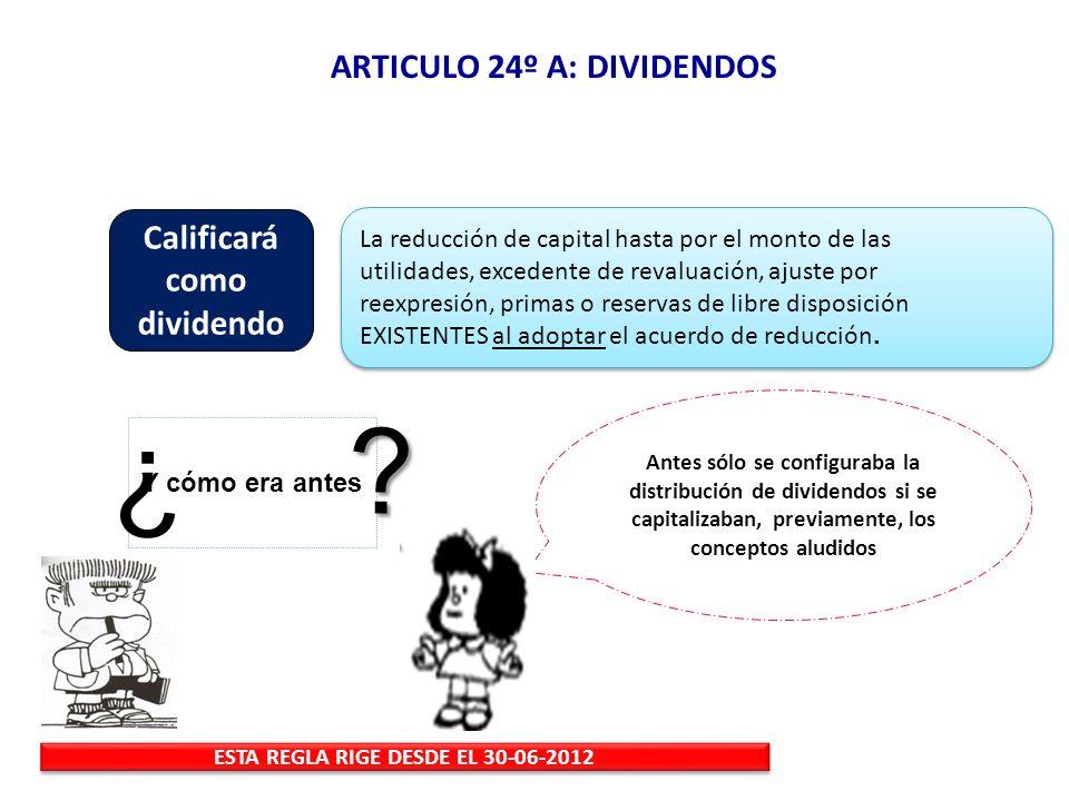 ARTICULO 24º A: DIVIDENDOS ESTA REGLA RIGE DESDE EL 30-06-2012 Y cómo era antes ? ¿ ? Antes sólo se configuraba la distribución de dividendos si se ca