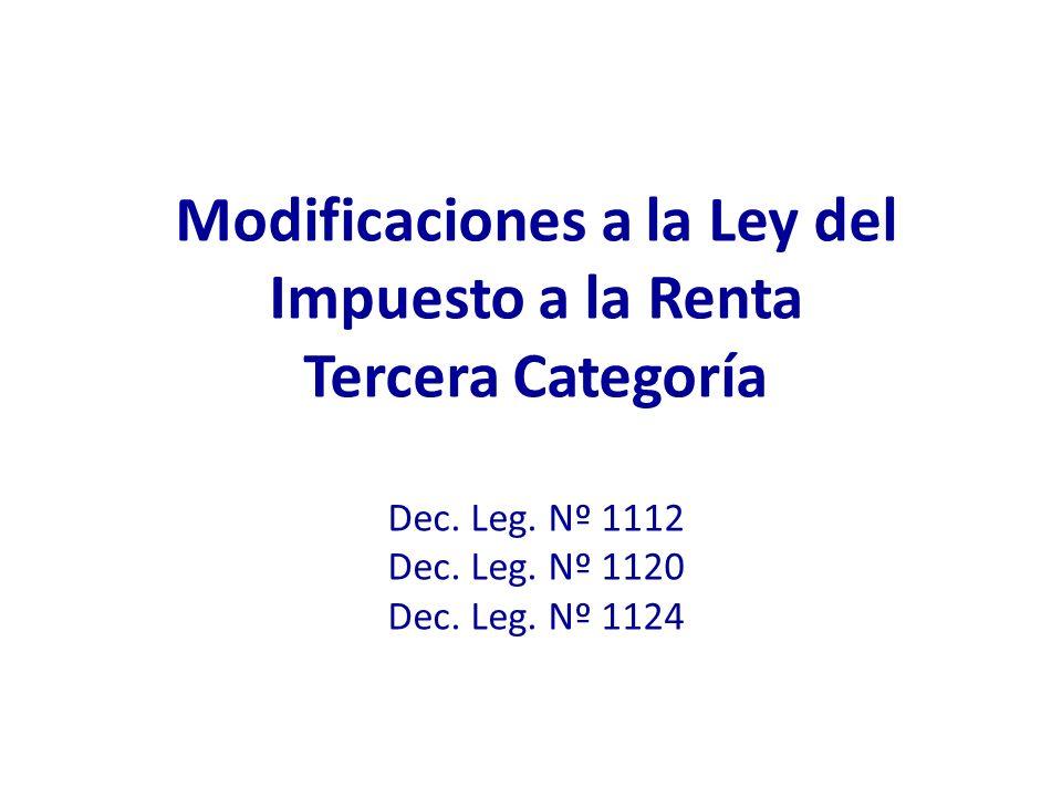 Modificaciones a la Ley del Impuesto a la Renta Tercera Categoría Dec. Leg. Nº 1112 Dec. Leg. Nº 1120 Dec. Leg. Nº 1124