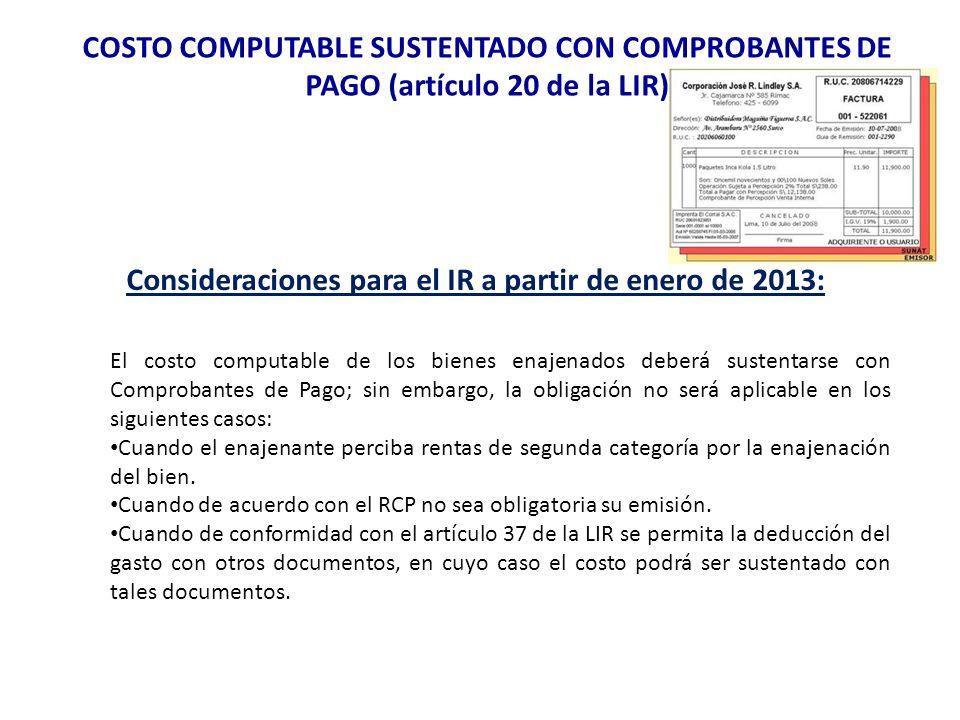 COSTO COMPUTABLE SUSTENTADO CON COMPROBANTES DE PAGO (artículo 20 de la LIR) Consideraciones para el IR a partir de enero de 2013: El costo computable