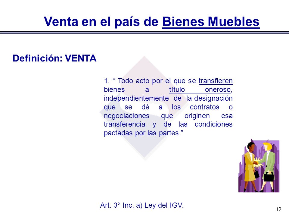 Venta en el país de Bienes Muebles Art. 3° Inc. a) Ley del IGV. 12 Definición: VENTA 1. Todo acto por el que se transfieren bienes a título oneroso, i