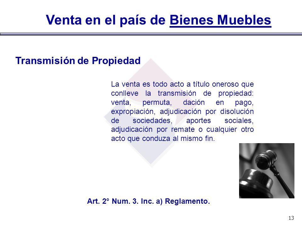 Venta en el país de Bienes Muebles Art. 2° Num. 3. Inc. a) Reglamento. 13 Transmisión de Propiedad La venta es todo acto a título oneroso que conlleve