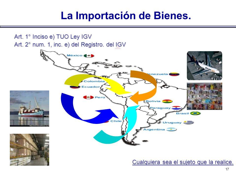 La Importación de Bienes. Art. 1° Inciso e) TUO Ley IGV Art. 2° num. 1, inc. e) del Registro. del IGV Cualquiera sea el sujeto que la realice. 17