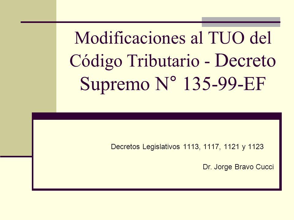 Modificaciones al TUO del Código Tributario - Decreto Supremo N° 135-99-EF Decretos Legislativos 1113, 1117, 1121 y 1123 Dr. Jorge Bravo Cucci