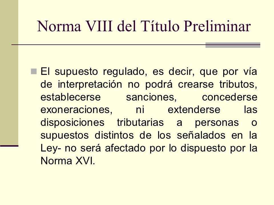 Norma VIII del Título Preliminar El supuesto regulado, es decir, que por vía de interpretación no podrá crearse tributos, establecerse sanciones, conc