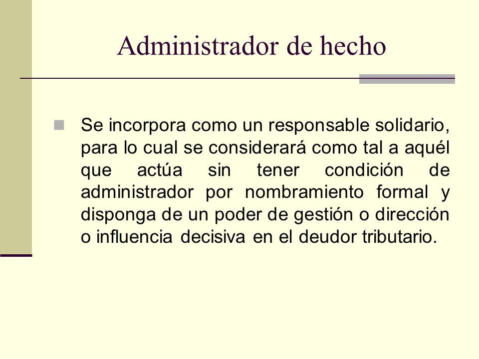 Administrador de hecho Se incorpora como un responsable solidario, para lo cual se considerará como tal a aquél que actúa sin tener condición de admin