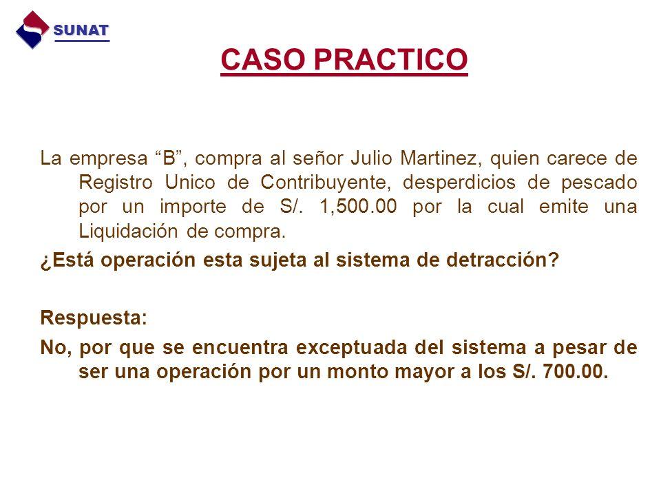 CASO PRACTICO La empresa B, compra al señor Julio Martinez, quien carece de Registro Unico de Contribuyente, desperdicios de pescado por un importe de S/.