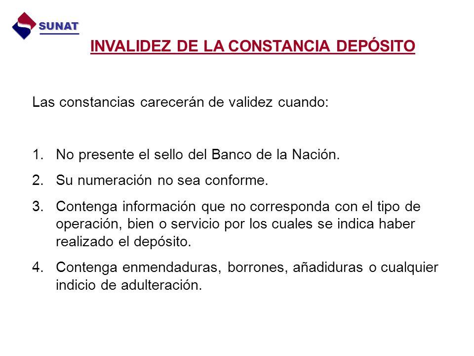 INVALIDEZ DE LA CONSTANCIA DEPÓSITO SUNAT Las constancias carecerán de validez cuando: 1.No presente el sello del Banco de la Nación.
