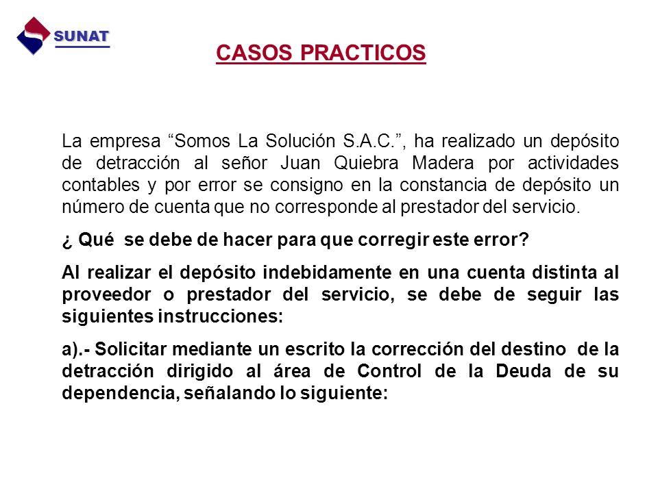 CASOS PRACTICOS SUNAT La empresa Somos La Solución S.A.C., ha realizado un depósito de detracción al señor Juan Quiebra Madera por actividades contables y por error se consigno en la constancia de depósito un número de cuenta que no corresponde al prestador del servicio.