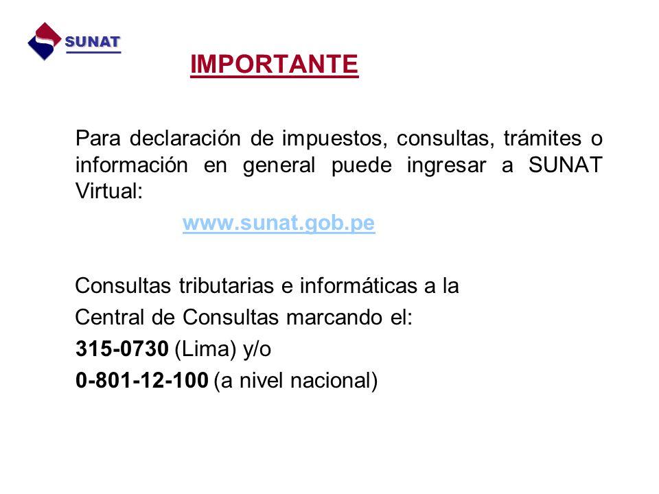Para declaración de impuestos, consultas, trámites o información en general puede ingresar a SUNAT Virtual: www.sunat.gob.pe Consultas tributarias e informáticas a la Central de Consultas marcando el: 315-0730 (Lima) y/o 0-801-12-100 (a nivel nacional) IMPORTANTE SUNAT