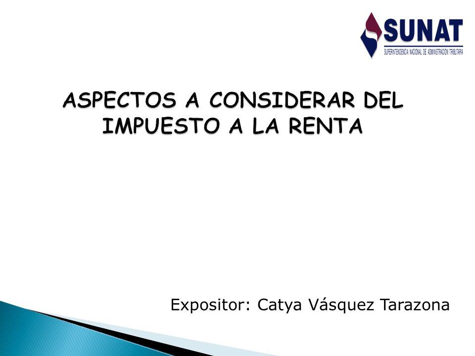 ASPECTOS A CONSIDERAR DEL IMPUESTO A LA RENTA Expositor: Catya Vásquez Tarazona