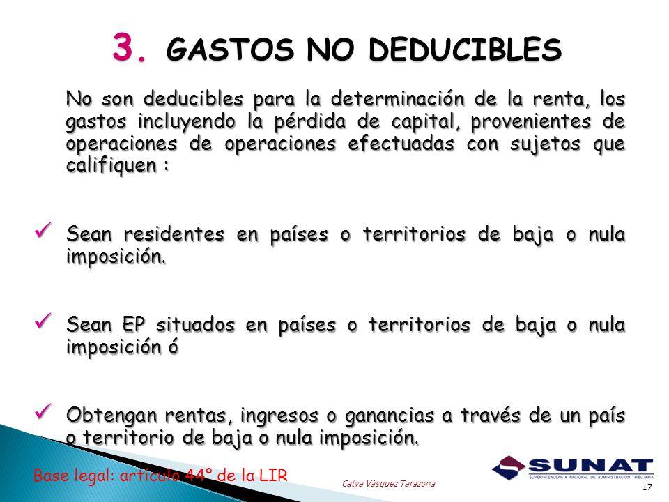 3. GASTOS NO DEDUCIBLES 17 Catya Vásquez Tarazona No son deducibles para la determinación de la renta, los gastos incluyendo la pérdida de capital, pr