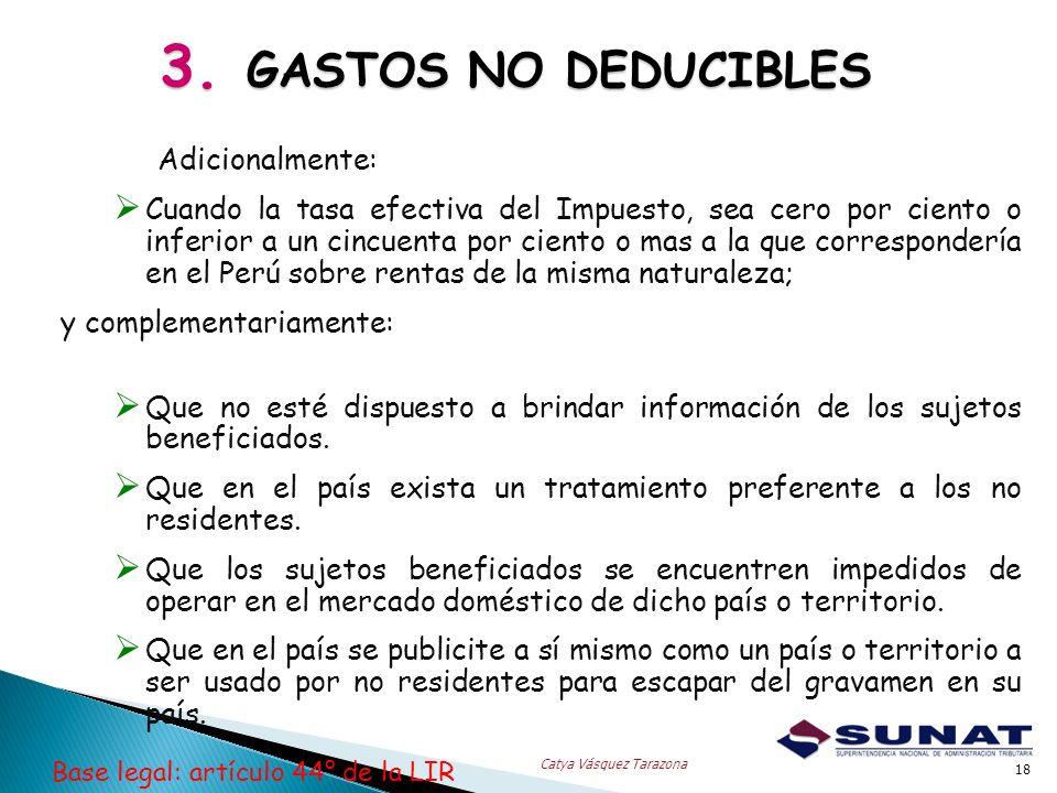3. GASTOS NO DEDUCIBLES 18 Catya Vásquez Tarazona Adicionalmente: Cuando la tasa efectiva del Impuesto, sea cero por ciento o inferior a un cincuenta
