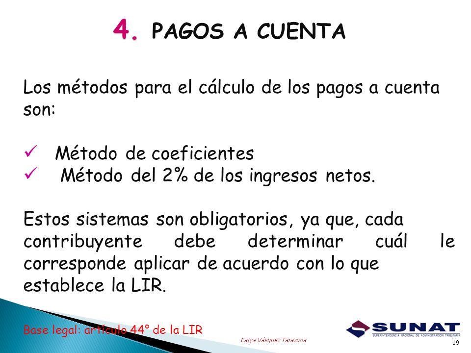 4. 4. PAGOS A CUENTA 19 Catya Vásquez Tarazona Los métodos para el cálculo de los pagos a cuenta son: Método de coeficientes Método del 2% de los ingr