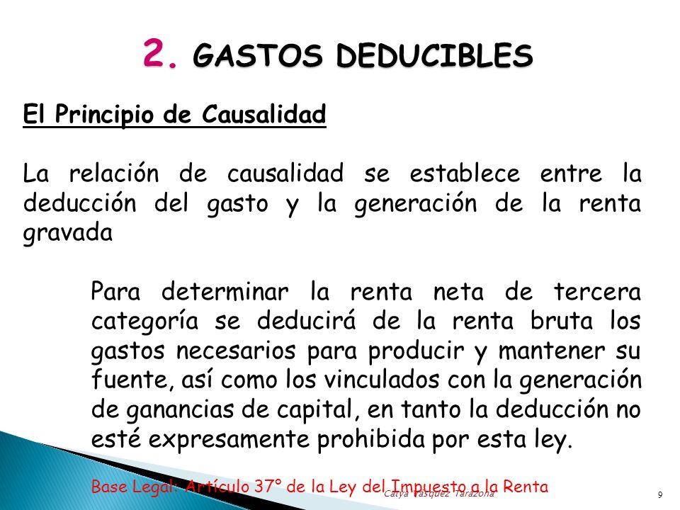 2. GASTOS DEDUCIBLES El Principio de Causalidad La relación de causalidad se establece entre la deducción del gasto y la generación de la renta gravad
