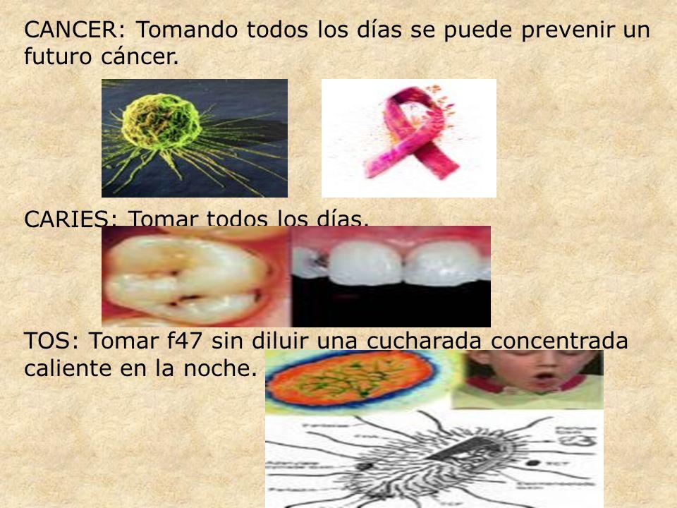CANCER: Tomando todos los días se puede prevenir un futuro cáncer. CARIES: Tomar todos los días. TOS: Tomar f47 sin diluir una cucharada concentrada c