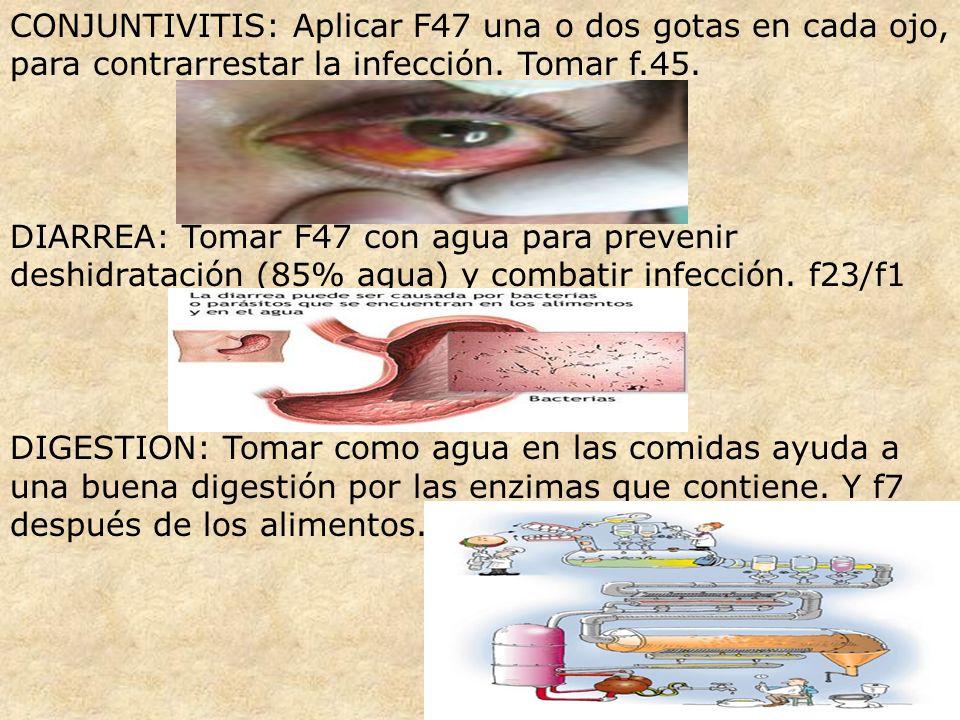 CONJUNTIVITIS: Aplicar F47 una o dos gotas en cada ojo, para contrarrestar la infección. Tomar f.45. DIARREA: Tomar F47 con agua para prevenir deshidr