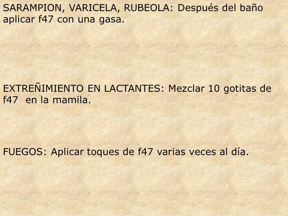 SARAMPION, VARICELA, RUBEOLA: Después del baño aplicar f47 con una gasa. EXTREÑIMIENTO EN LACTANTES: Mezclar 10 gotitas de f47 en la mamila. FUEGOS: A