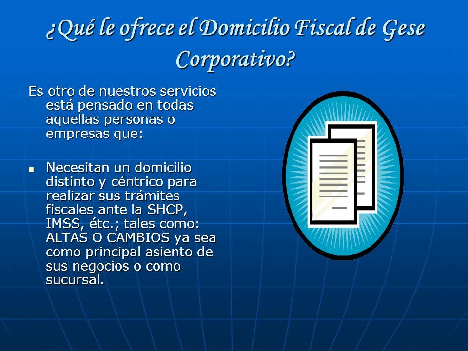 ¿Qué le ofrece el Domicilio Fiscal de Gese Corporativo? Es otro de nuestros servicios está pensado en todas aquellas personas o empresas que: Necesita