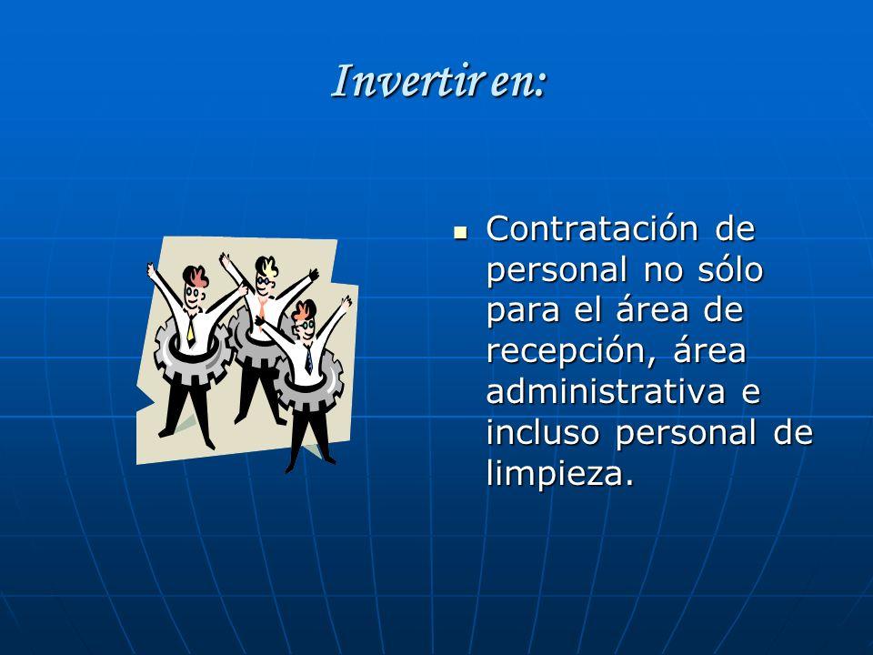 Invertir en: Contratación de personal no sólo para el área de recepción, área administrativa e incluso personal de limpieza. Contratación de personal