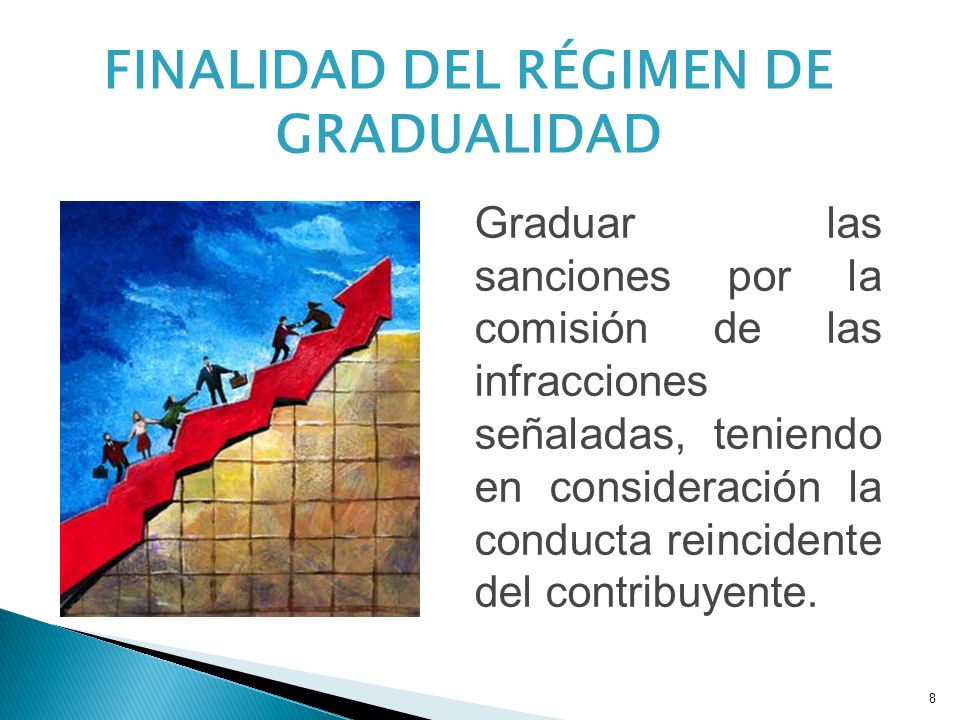 8 FINALIDAD DEL RÉGIMEN DE GRADUALIDAD Graduar las sanciones por la comisión de las infracciones señaladas, teniendo en consideración la conducta reincidente del contribuyente.